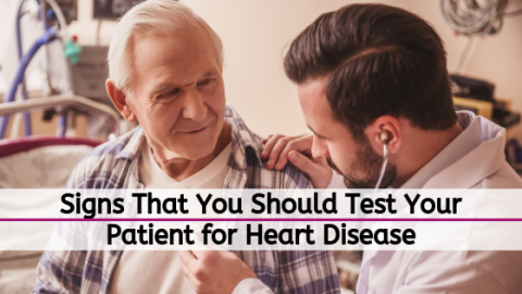 SIGNS THAT YOU SHOULD TEST YOUR PATIENT FOR HEART DISEASE